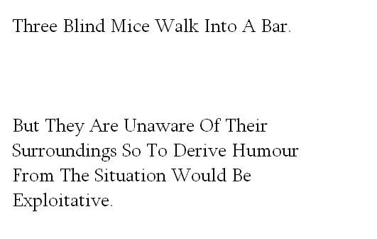 Three Blind Mice. . Three Blind Mice Walk Into A Bar. But They Are Unaware Of Their Surroundings So To Derive Humour From The Situation Weild Be Exploitative.