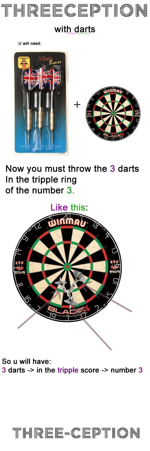 Three-ception. three and tripple and three .. with darts Now you must throw the 3 darts In the tripple ring of the number 3. So ll will have: 3 darts 4- in the