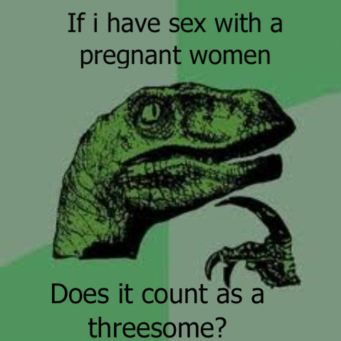 """Threesome. Well..... If i have sex with a pregnant women Does it count iia"""" S a threesome?. a pregnant WOMEN? how can you have one of a plural?"""