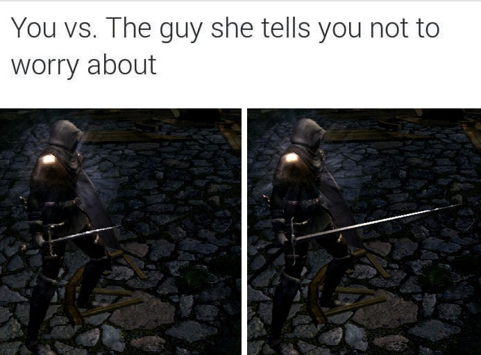 Thrusting Swords. Yours may be longer, but mine has a solid shaft ( ͡° ͜ʖ ͡°). You vs. The guy tells you not to worry about. they're both though