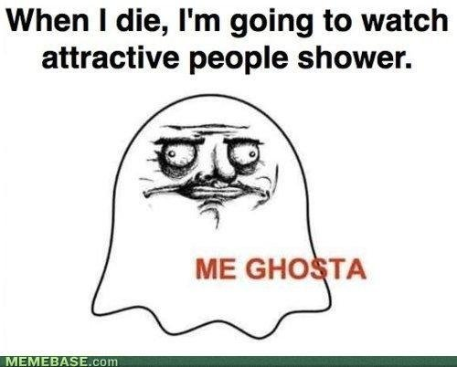 Thumb up if you could!. Credit to Memebase. I would do the same if I could/. When I die, I' m going to watch attractive people shower.. Phew, I'm safe.