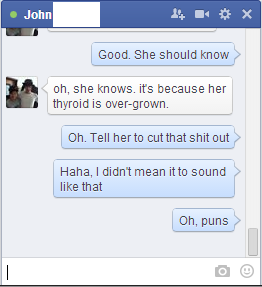 Thyroid Puns. Scalpel time!. I Good. She should know I,» H oh, she knows. its because her I . Tell heme cut that shit out I,» Haha, I didnt mean it to sound x I
