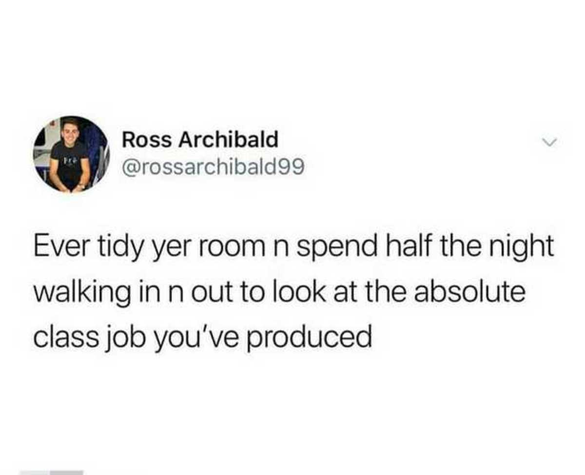 Tidy yer room. .. I've never tidied my room, no.