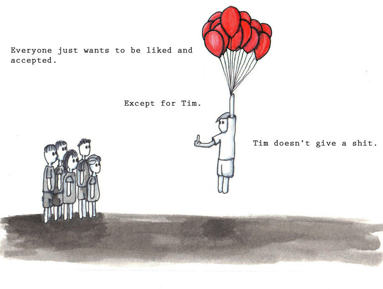 Tim don't give a . Though the cunt kicked all the balloons Source: Imgur. Everyine Just wants tn be liked and accepted. Tim doesn' t: give a shit,. Tim is my hero.