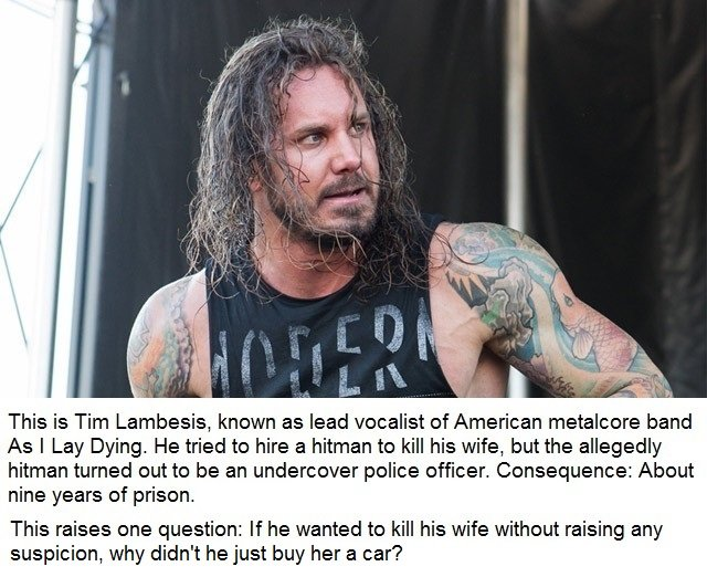 Tim Lambesis. Sorry for bad English. This is Tim , known as lead vocalist of American metalcore band its I Lay Dying. He tried to hire a hitman to kill his wife