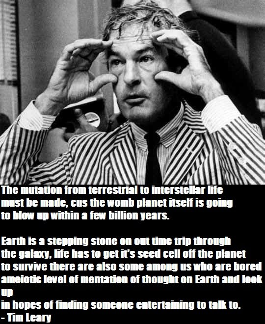 Tim Leary Quote. Some words of wisdom I discovered while venturing the Internet. This man speaks some truth, this isn't just a cool story... it's brilliant!. In