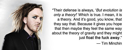 """tim minchin. . Their defense is always, 'But is only a theory! Which is true. I mean, it is a theory. And """" good, you know, that they say that. Because it gives"""