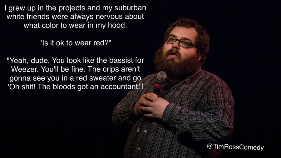"""Tim ross. . I grew up in the projects and my suburban white friends were always nervous about what color to wear in my hood. Is it to wear red?"""" Yeah, dude. You"""