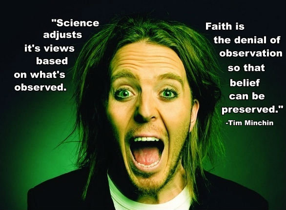 "tim minchin. . Science Faith is afi"" sts the denial of observation as? so that on what s ' observed. belief can be preserved."" I I -Tim Minchin III;"
