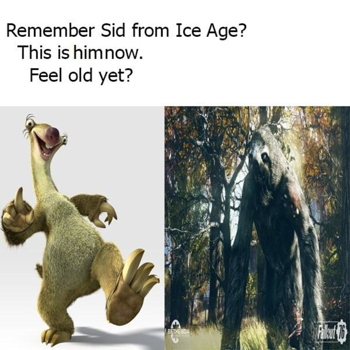 Time flies. join list: VideoGameHumor (1700 subs)Mention History. xtr Sid from Ice Age'? This is him now. Feel old yet?. Im gonna be 100, giant sloth is pretty scary