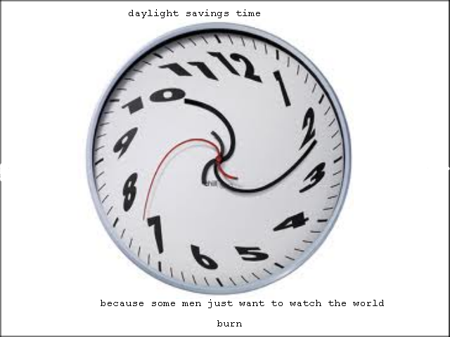 time. oc. daylight savings time because some men just want to watch the world hurn. Actually because some men just want to watch the world save oil