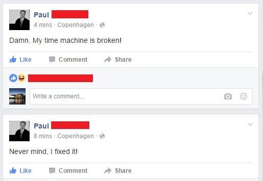"Time. . a Paul - 4 mine - Copenhagen - it' Damn. My time machine is broken! ii Like ' Comment "" Share Write a comment... Paul - E mine - Copenhagen - is' Never"