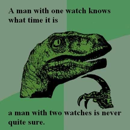Time. Philosoraptor Knows All. A man with one watch knows what time it is a man with two watches is nayer' quite sure.. A watch that works will never have the exact time. A watch that doesn't work is exactly right twice a day.