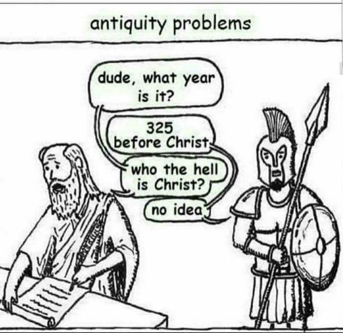 Time. . antiquity problems dude, what year 1 is it? K before flutist, _ I a it f is Christ? tfal = ill. Actually people in Ancient times just called the year, the Leonidas Confidus. Or just LC