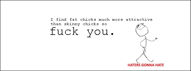 title. description. T find fat chicks much more attractive than skinny chicks so fuck you. (iii) HATERS GEN NA HATE. how do i have over 100 views 4 comments and not a single pinkie up or down?