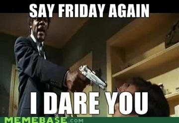 """title. . y"""" FRIDAY AGAIN MEMEBASE. ...I DOUBLE dare you"""