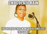title. .. Chocolate rain... Now I silently rage in shame.
