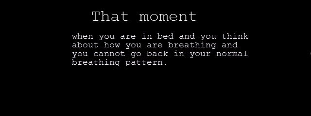 title. . That moment when you are in bed and you think about how you are breathing and you cannot: go back in your normal breathing pattern.. How I tend to breathe when I realize what you just mention.