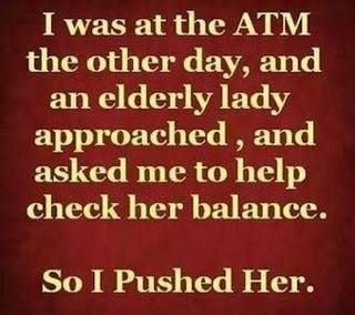 title. . I was at the ATM the other day, and an elderly lady approached , and asked me to help check her balance. So I Pushed Her.