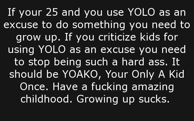 title. . If your 25 and you use YOLO as an excuse to do something you need to grow up. If you criticize kids for using YOLO as an excuse you need to stop being