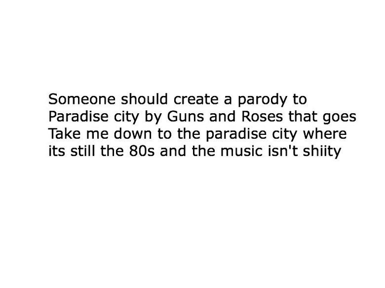 Title. . Someone should create a parody to Paradise city by Guns and Roses that goes Take me down to the paradise city where its still the and the music isn' t
