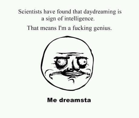 Title. . Scientists have found that daydreaming is a sign unintelligence, I' m a Fucking genius. Me dicemasta