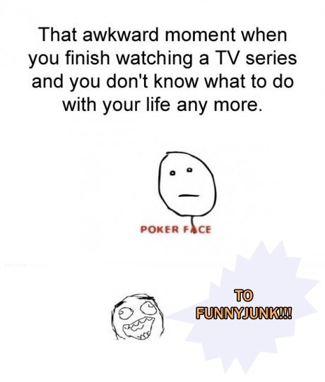 To FunnyJunk. . That awkward moment when you finish watching a TV series and you don' t know what to do with your life any more. F CE. You tell me this on the day i start a Scrubs marathon?