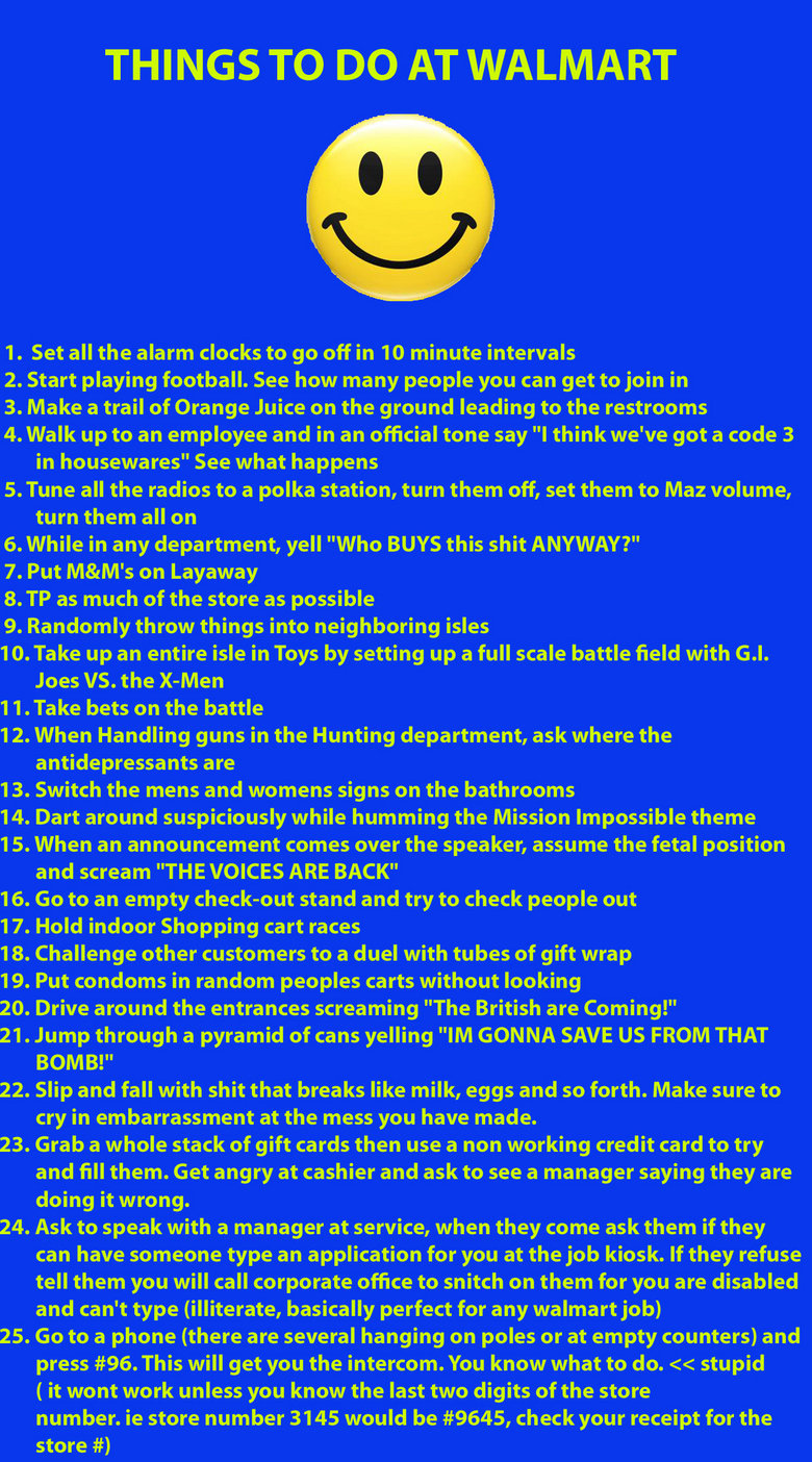 To make a trip to Walmart fun.. Go ahead and try them out, you won't get arrested.. THINGS TO DO AT WALMART 1. Set all the alarm clocks to go off in 10 minute i