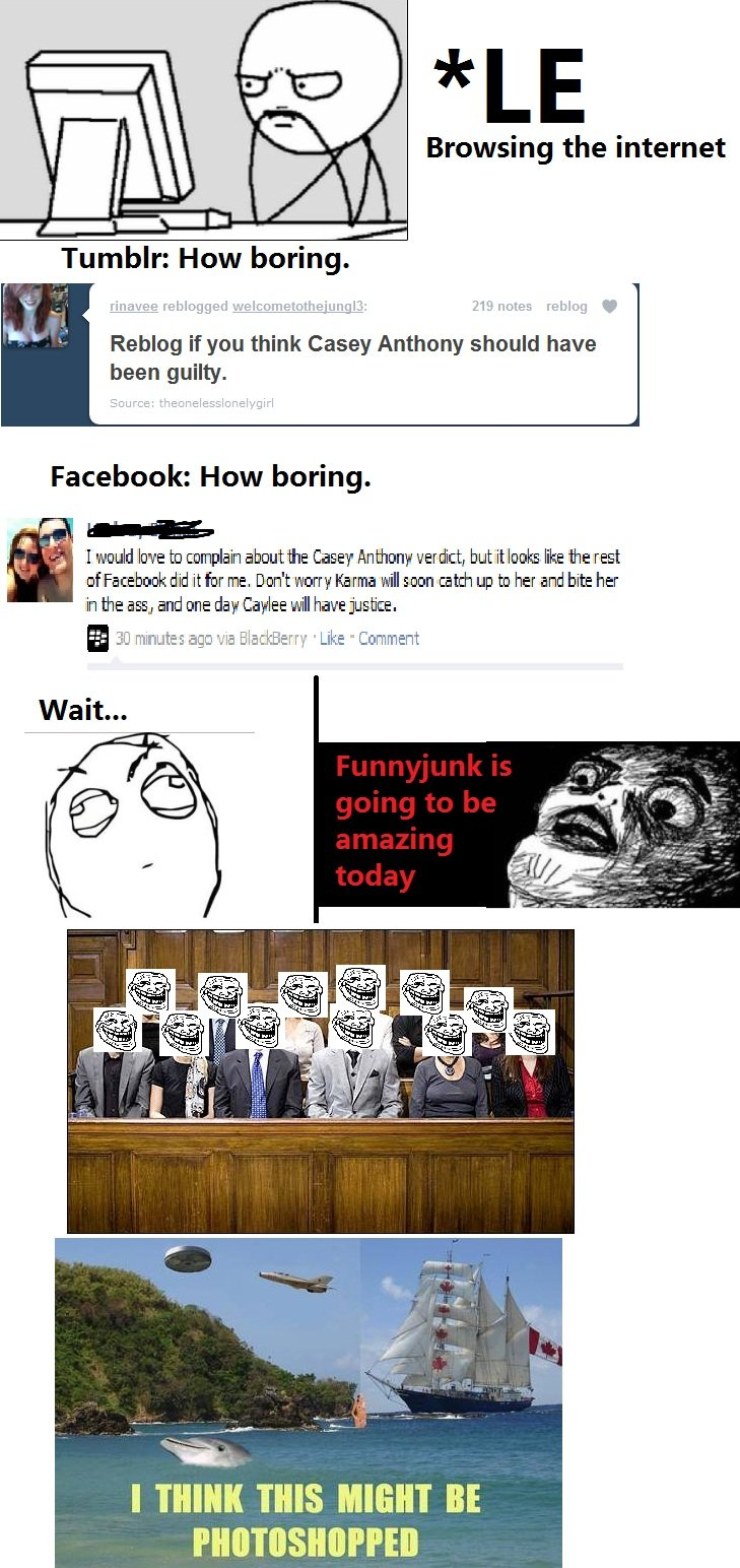 To FunnyJunk!. . Browsing the internet Tumblr: How boring. Reblog if you think Casey Anthony should have been guilty. Facebook: How boring. I eould be to champl