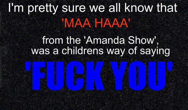 """TO TRUE. I'm not being a thumb whore,<br /> but thumbs would be nice. :3. from the 'Amanda Show', Pl/ as El childrens """")] of saying"""