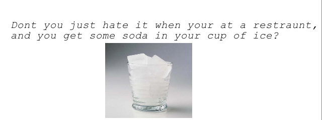 To much ice. . Dent you just hate it when your at a restraunt, and you get some soda in your cup ice?