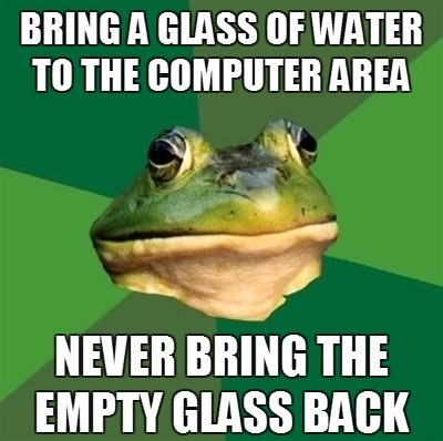 Toadly. I should probz get to that.... BRING ll GLASS [IE WATER m AREA NEVER BRING m EMPTY GLASS BAH