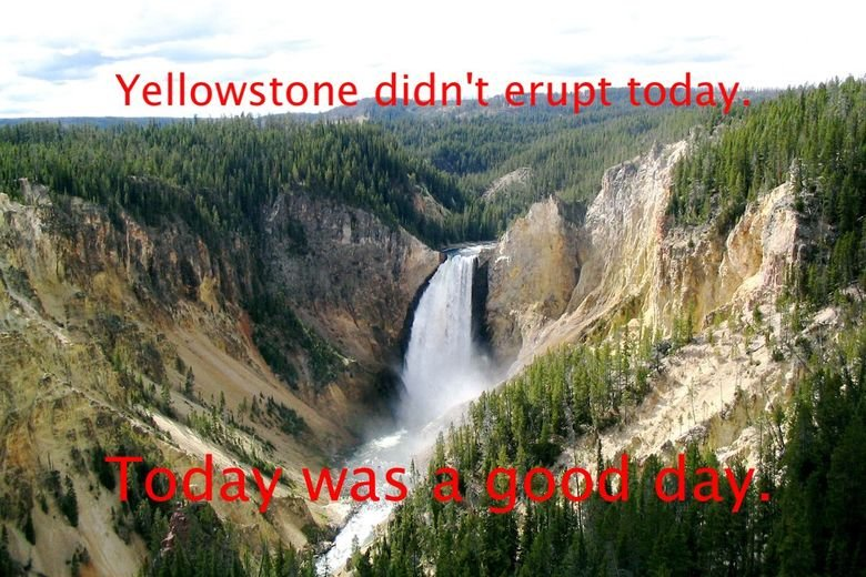 Today was a good day.. For those who do not know, Yellowstone National Park is sitting on top of a supervolcano that is 40,000 years overdue to expected Eruptio