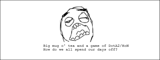 Today went better than expected. Description is descriptive.. Big mug o' tea and a game of How do we all spend our days off'?. Close enough =]