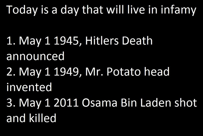 Today is a day of infamy. Edit: sorry about doing an osama joke, this was needed. Today is a day that will live in infamy 1. May 1 1945, Hitlers Death announced