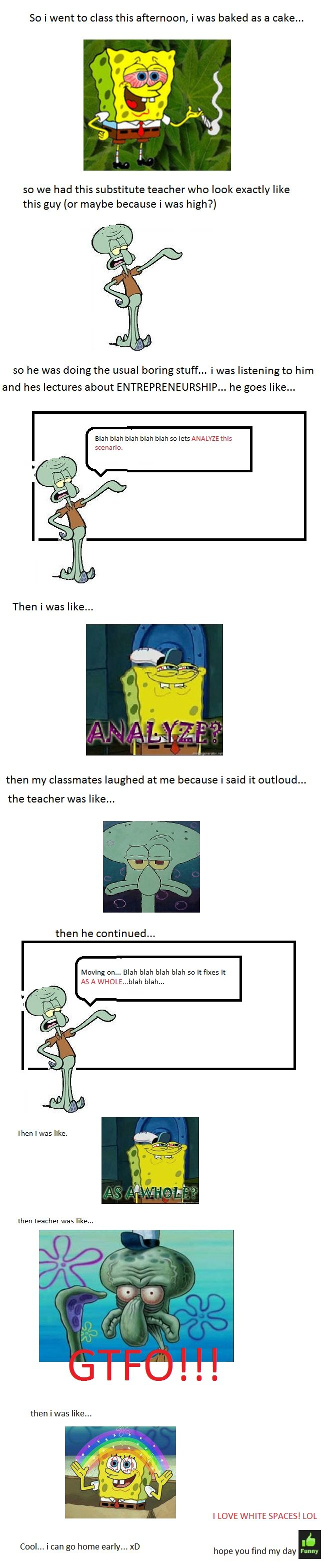 Today at class. i invoke rule 34 on this one <br /> i remembered spongebob when i got out of the room after my classmates were laughing out loud.<br /&