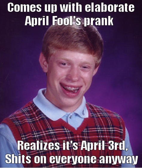 "Too late. it. comes up with elaborate April prank Reallize"" s -isham ', Shits on. Plays dead for April Fools..... Dies"