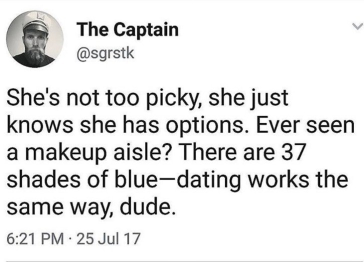 Too picky. . The Captain ' She' s not too picky, she just knows she has options. Ever seen a makeup aisle? There are 37 shades of bluetexting works the same way