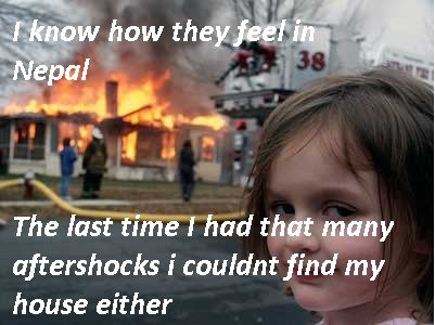 Too soon?. Dose this make me a bad person for making this? lol. aftershock: I couldnt find my house either. too stupid is more like it, mate