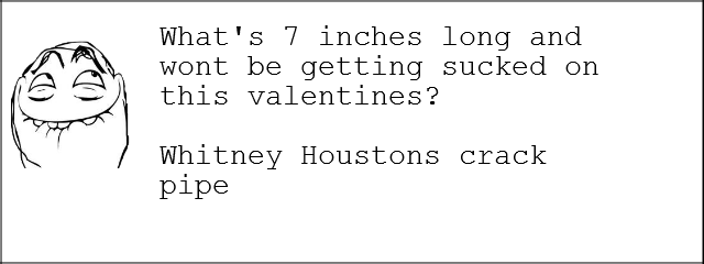 Too Soon?. . What' s 7 inches long and wont be getting sucked on this valentines? Whitney Heartens crack Pipe
