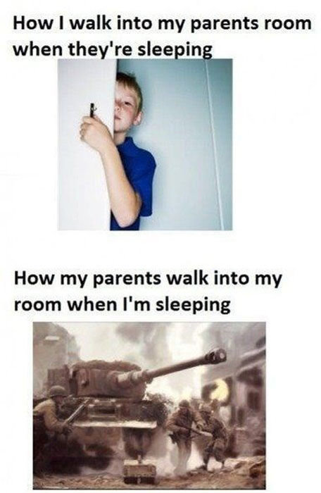 Too true. . How I walk into my parents room woher, tututu' tle, was in How my parents walk into my room when I' m sleeping. Whispering to my friends on skype at Midnight Mom: irritably Anon can you quiet down? I'm trying to sleep. Mom and Dad having a party in the dining room at 8:00