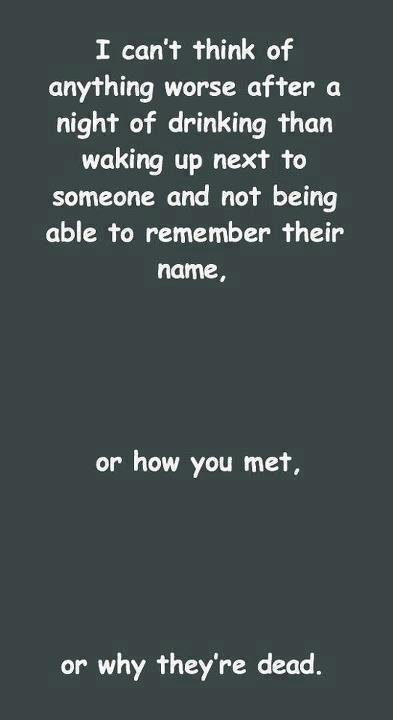 Too true...... . I catn' t think of anything worse after D. night of drinking than waking up next to someone and not being able to remember their name, or how y