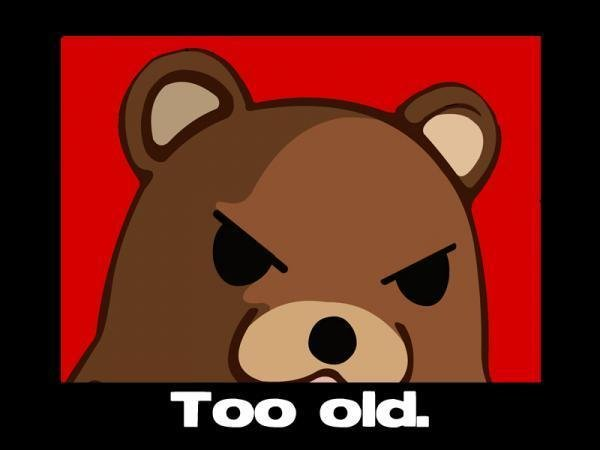 Too old. Too old for pedobear, too old for me.. rolls 9