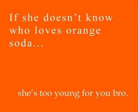 Too young. thumb either way found.. If she doesn' t know who loves orange s, he' s too young for you bro.