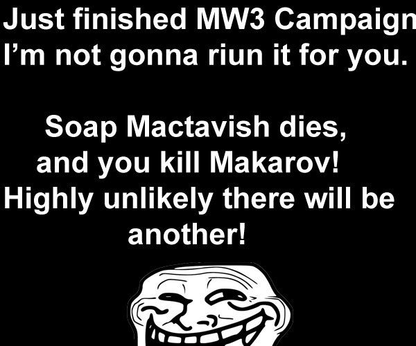 Too Slow. uMad?. Just finished MWW Campaign I' m not gonna riun it for you. Soap Mactavish dies, and you kill Makarov! Highly unlikely there will be another!. if soap dies how will we shower? D:
