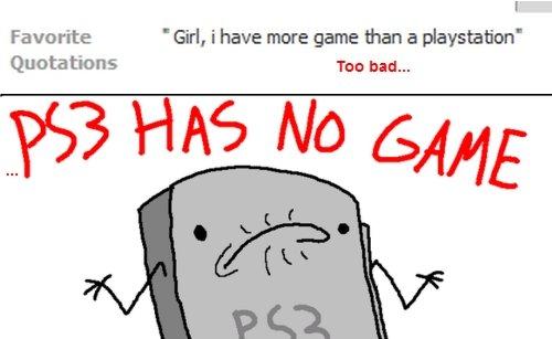 Too Bad. PS3 has no game.. PLAYSTATION!!