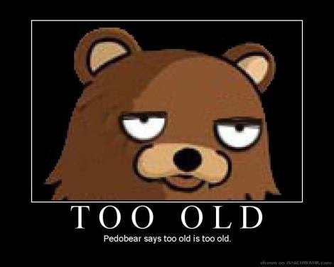 Too old. . .. re-uploading from my banned acc. Pedorbear says too aid is too old.. old enough to pee is old enough for me