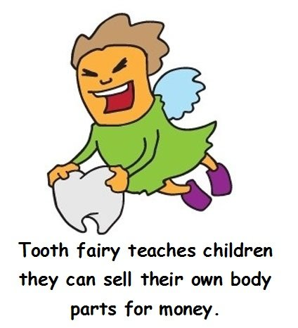 Tooth fairy. . Tooth fairy teaches children they con sell their own body parts for money.. Devia ser um Proverbio