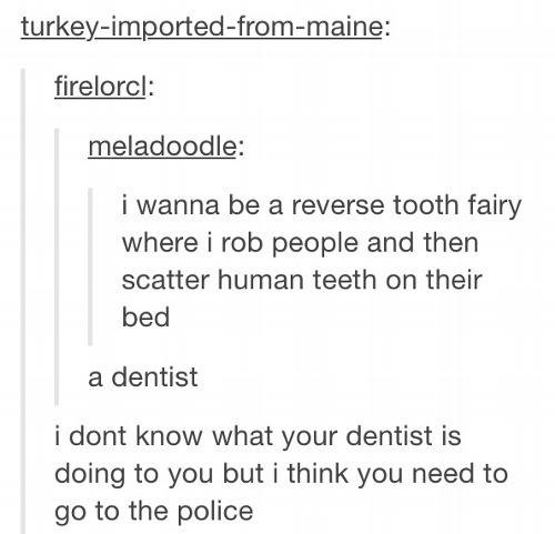 Tooth. . i wanna be a reverse teeth fairy where i rob people and then scatter human teeth on their bed a dentist i dent know what yew dentist is doing be you bu