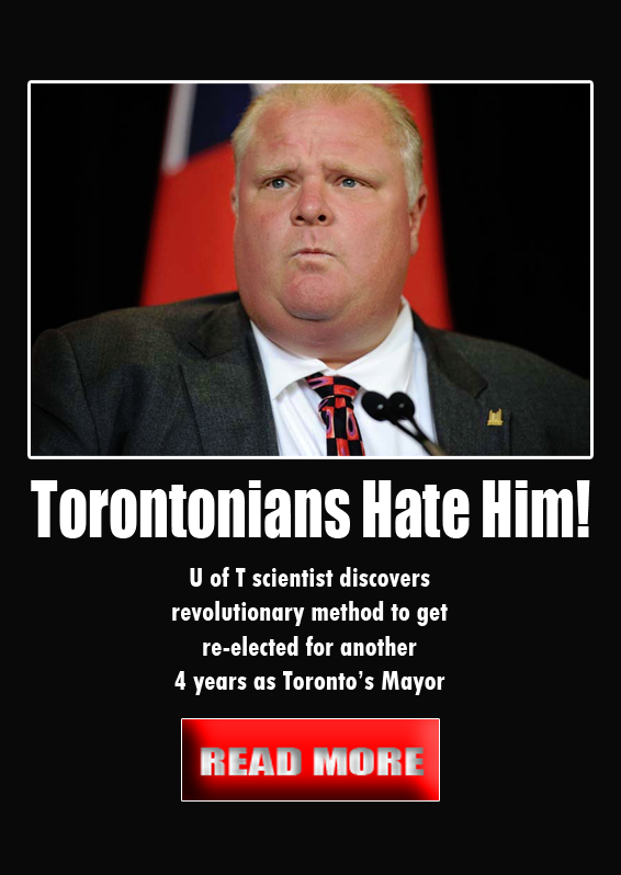 Torontonians Hate Him. . Torontonians Hate Him! ll of T scientist discovers revolutionary method to get for mother 4 fours tis Toronto': Mayor